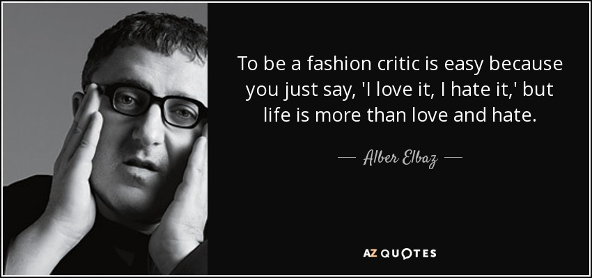 To be a fashion critic is easy because you just say, 'I love it, I hate it,' but life is more than love and hate. - Alber Elbaz