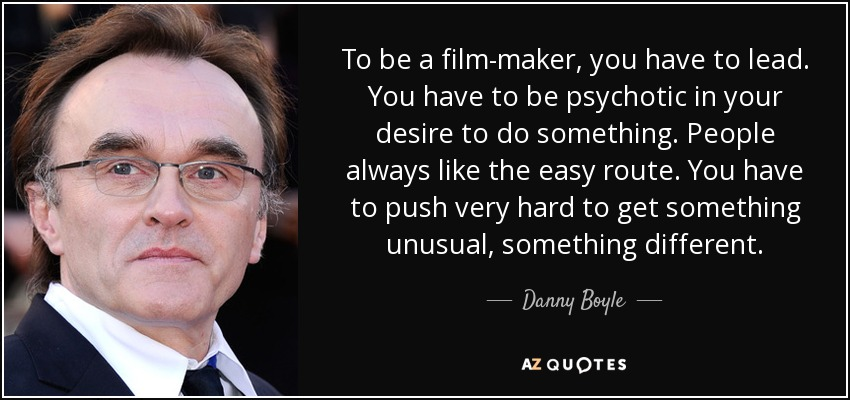 To be a film-maker, you have to lead. You have to be psychotic in your desire to do something. People always like the easy route. You have to push very hard to get something unusual, something different. - Danny Boyle