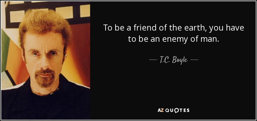 To be a friend of the earth, you have to be an enemy of man. - T.C. Boyle