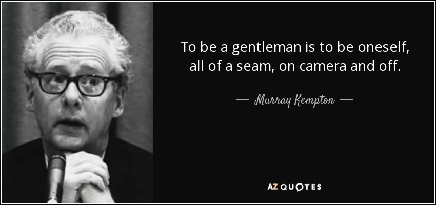 To be a gentleman is to be oneself, all of a seam, on camera and off. - Murray Kempton