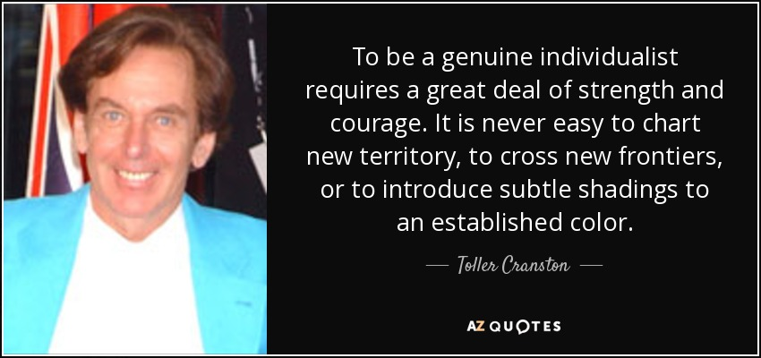To be a genuine individualist requires a great deal of strength and courage. It is never easy to chart new territory, to cross new frontiers, or to introduce subtle shadings to an established color. - Toller Cranston