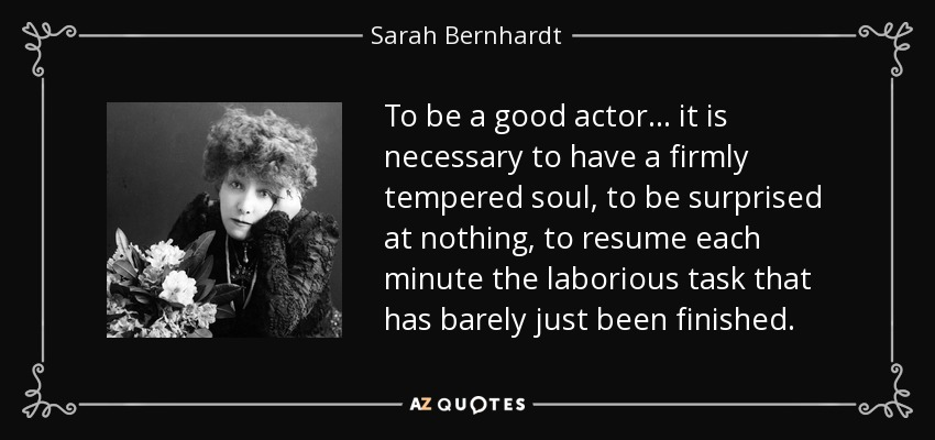To be a good actor... it is necessary to have a firmly tempered soul, to be surprised at nothing, to resume each minute the laborious task that has barely just been finished. - Sarah Bernhardt
