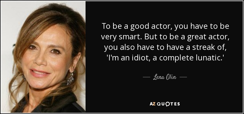 To be a good actor, you have to be very smart. But to be a great actor, you also have to have a streak of, 'I'm an idiot, a complete lunatic.' - Lena Olin