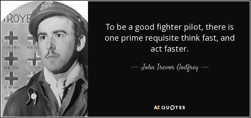 To be a good fighter pilot, there is one prime requisite think fast, and act faster. - John Trevor Godfrey