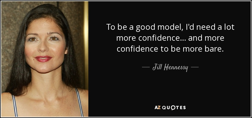 To be a good model, I'd need a lot more confidence... and more confidence to be more bare. - Jill Hennessy