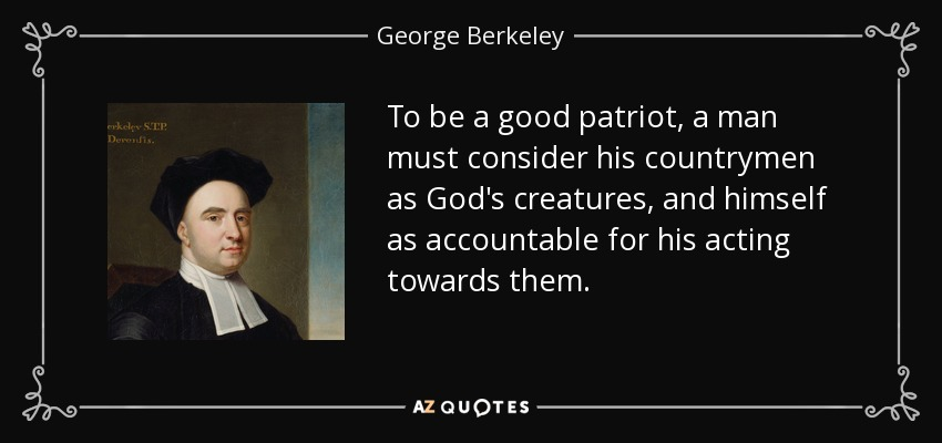 To be a good patriot, a man must consider his countrymen as God's creatures, and himself as accountable for his acting towards them. - George Berkeley