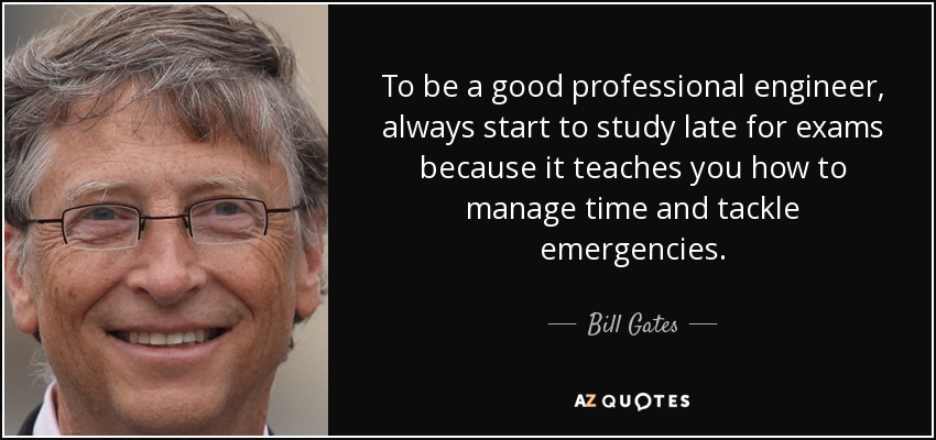 To be a good professional engineer, always start to study late for exams because it teaches you how to manage time and tackle emergencies. - Bill Gates