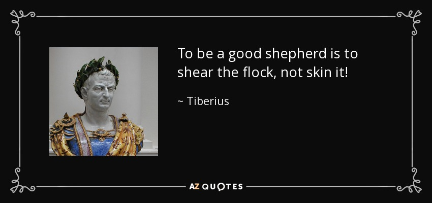To be a good shepherd is to shear the flock, not skin it! - Tiberius