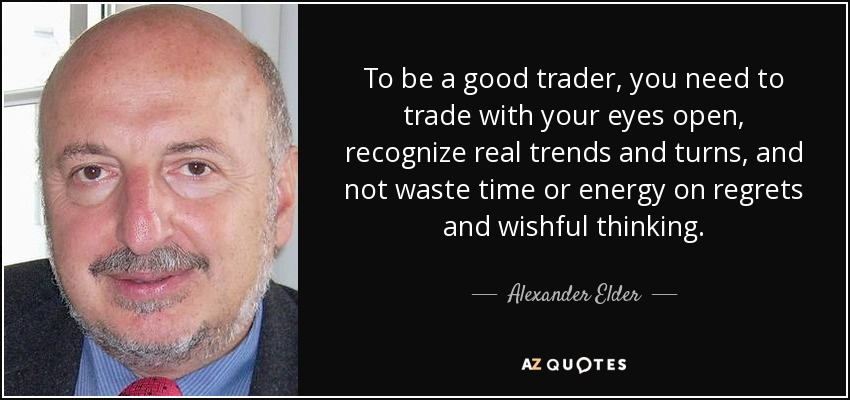 To be a good trader, you need to trade with your eyes open, recognize real trends and turns, and not waste time or energy on regrets and wishful thinking. - Alexander Elder