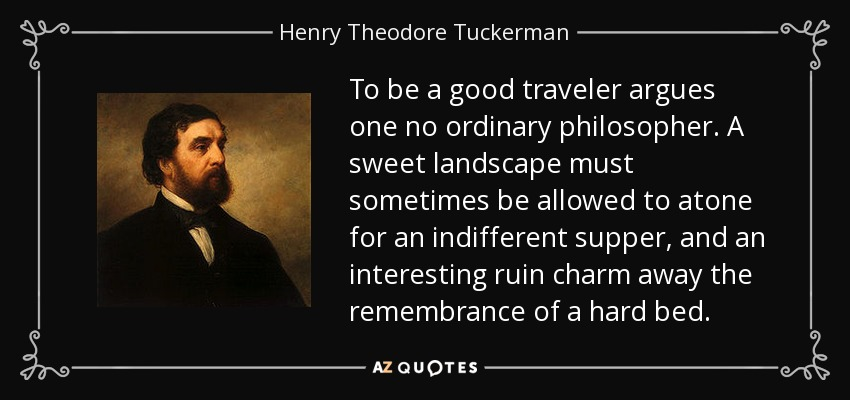 To be a good traveler argues one no ordinary philosopher. A sweet landscape must sometimes be allowed to atone for an indifferent supper, and an interesting ruin charm away the remembrance of a hard bed. - Henry Theodore Tuckerman