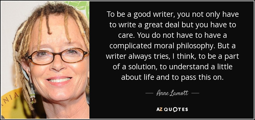To be a good writer, you not only have to write a great deal but you have to care. You do not have to have a complicated moral philosophy. But a writer always tries, I think, to be a part of a solution, to understand a little about life and to pass this on. - Anne Lamott