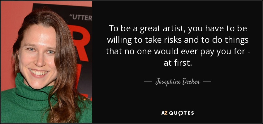 To be a great artist, you have to be willing to take risks and to do things that no one would ever pay you for - at first. - Josephine Decker