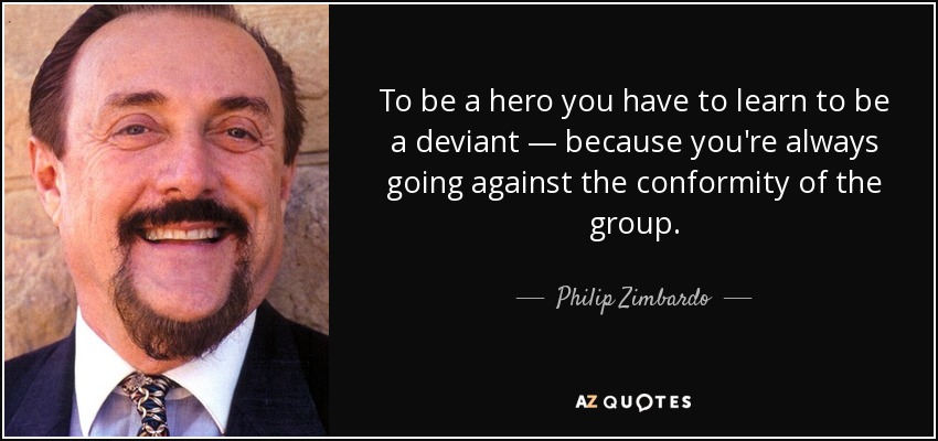 To be a hero you have to learn to be a deviant — because you're always going against the conformity of the group. - Philip Zimbardo