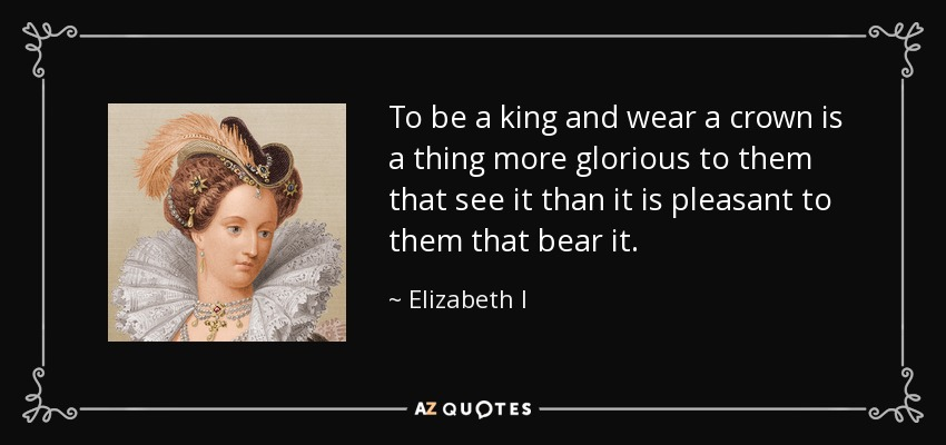 Elizabeth I Quote To Be A King And Wear A Crown Is A