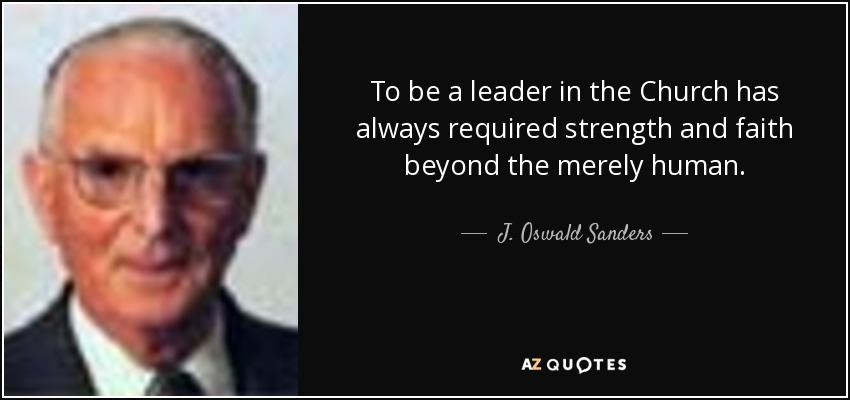 To be a leader in the Church has always required strength and faith beyond the merely human. - J. Oswald Sanders