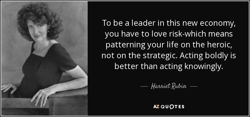 To be a leader in this new economy, you have to love risk-which means patterning your life on the heroic, not on the strategic. Acting boldly is better than acting knowingly. - Harriet Rubin