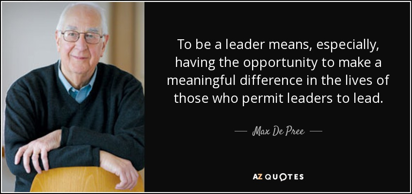 To be a leader means, especially, having the opportunity to make a meaningful difference in the lives of those who permit leaders to lead. - Max De Pree
