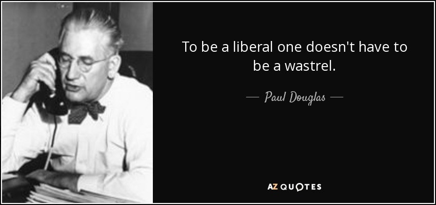 To be a liberal one doesn't have to be a wastrel. - Paul Douglas