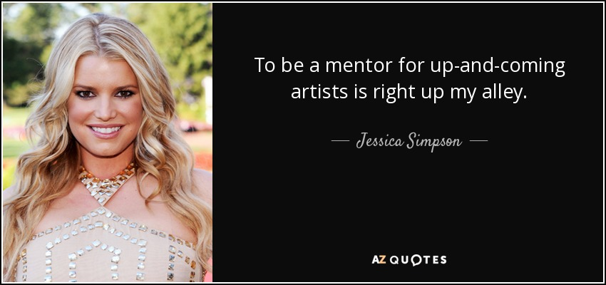 To be a mentor for up-and-coming artists is right up my alley. - Jessica Simpson