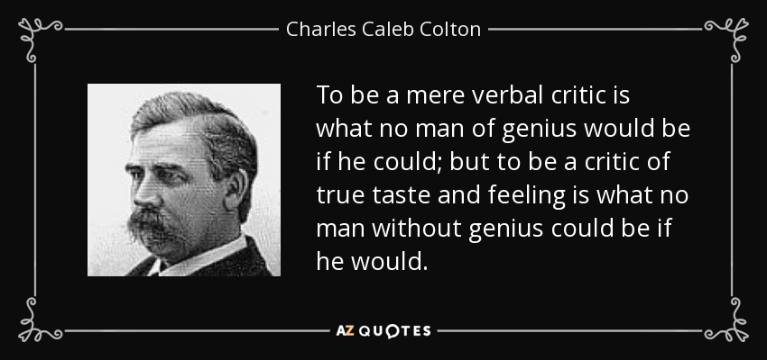 To be a mere verbal critic is what no man of genius would be if he could; but to be a critic of true taste and feeling is what no man without genius could be if he would. - Charles Caleb Colton