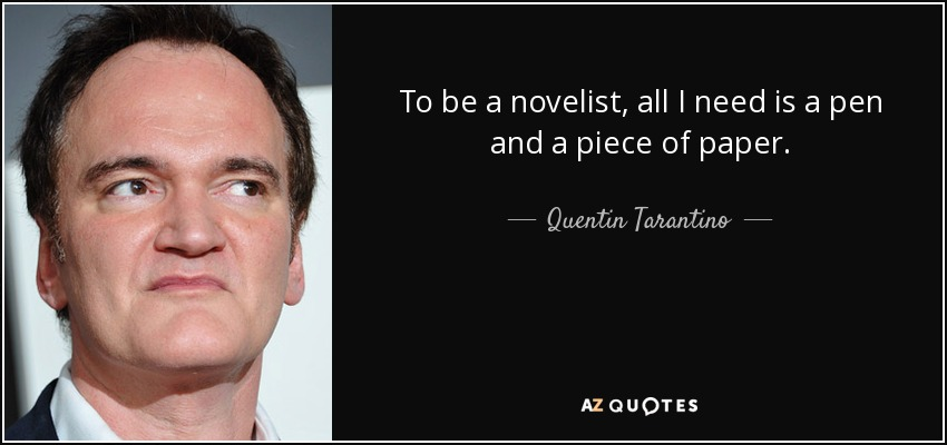 To be a novelist, all I need is a pen and a piece of paper. - Quentin Tarantino