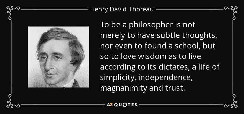 To be a philosopher is not merely to have subtle thoughts, nor even to found a school, but so to love wisdom as to live according to its dictates, a life of simplicity, independence, magnanimity and trust. - Henry David Thoreau