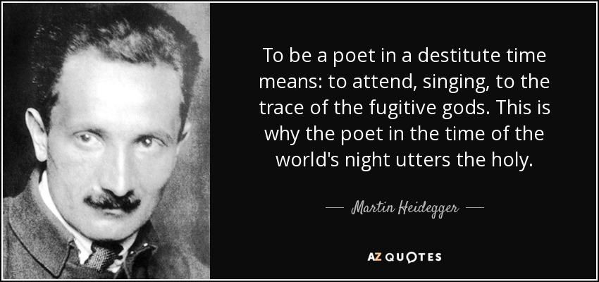 To be a poet in a destitute time means: to attend, singing, to the trace of the fugitive gods. This is why the poet in the time of the world's night utters the holy. - Martin Heidegger
