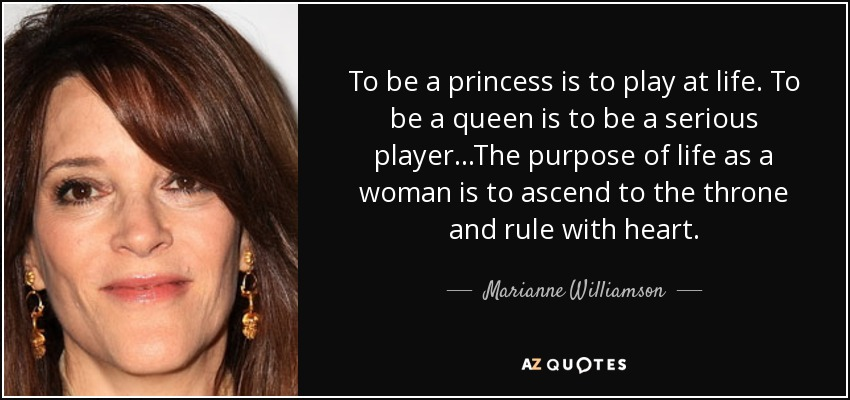 To be a princess is to play at life. To be a queen is to be a serious player...The purpose of life as a woman is to ascend to the throne and rule with heart. - Marianne Williamson