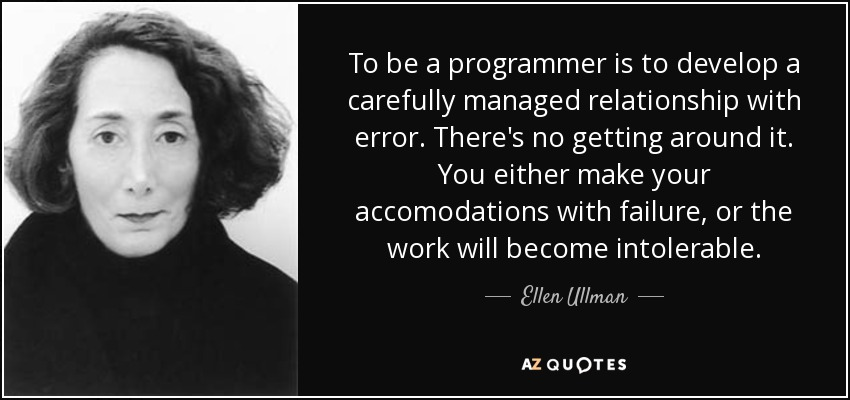 To be a programmer is to develop a carefully managed relationship with error. There's no getting around it. You either make your accommodations with failure, or the work will become intolerable. - Ellen Ullman