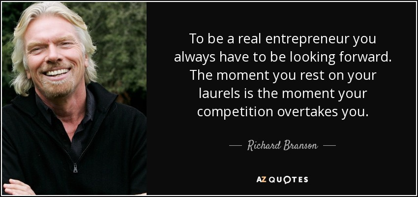 To be a real entrepreneur you always have to be looking forward. The moment you rest on your laurels is the moment your competition overtakes you. - Richard Branson