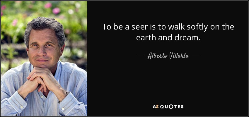 To be a seer is to walk softly on the earth and dream. - Alberto Villoldo