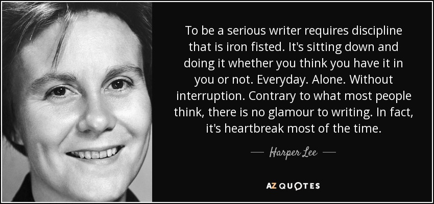 To be a serious writer requires discipline that is iron fisted. It's sitting down and doing it whether you think you have it in you or not. Everyday. Alone. Without interruption. Contrary to what most people think, there is no glamour to writing. In fact, it's heartbreak most of the time. - Harper Lee