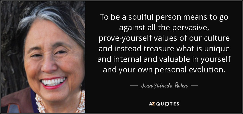 To be a soulful person means to go against all the pervasive, prove-yourself values of our culture and instead treasure what is unique and internal and valuable in yourself and your own personal evolution. - Jean Shinoda Bolen