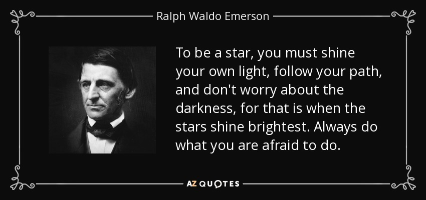 To be a star, you must shine your own light, follow your path, and don't worry about the darkness, for that is when the stars shine brightest. Always do what you are afraid to do. - Ralph Waldo Emerson