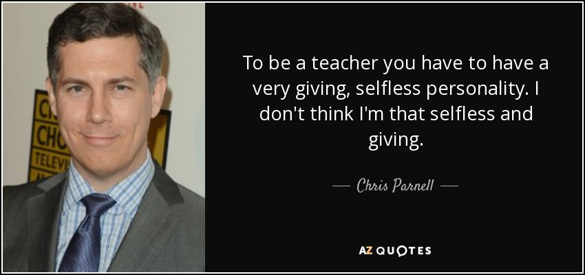 To be a teacher you have to have a very giving, selfless personality. I don't think I'm that selfless and giving. - Chris Parnell