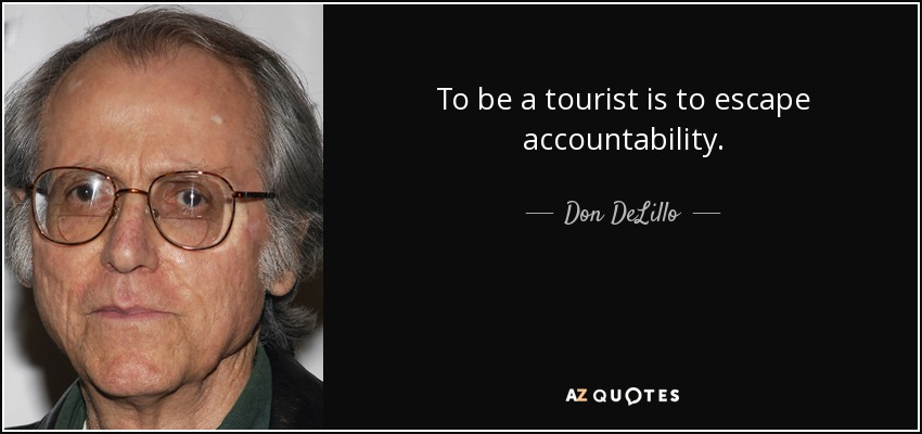 To be a tourist is to escape accountability. - Don DeLillo