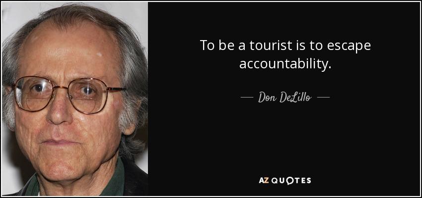 To be a tourist is to escape accountability. - Don DeLillo