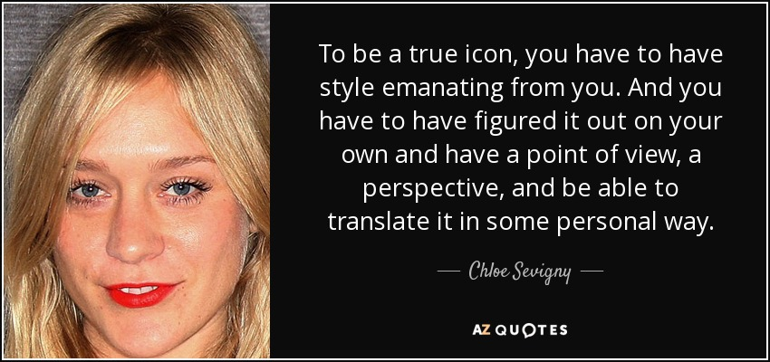 To be a true icon, you have to have style emanating from you. And you have to have figured it out on your own and have a point of view, a perspective, and be able to translate it in some personal way. - Chloe Sevigny