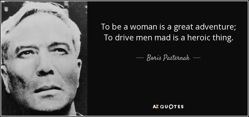 To be a woman is a great adventure; To drive men mad is a heroic thing. - Boris Pasternak