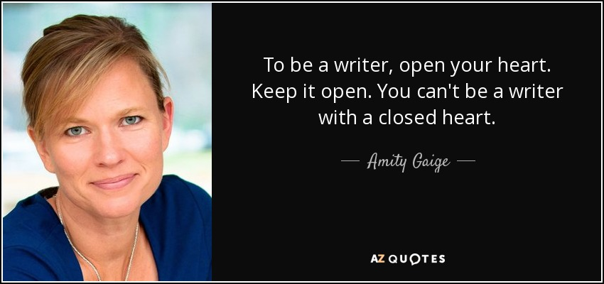 To be a writer, open your heart. Keep it open. You can't be a writer with a closed heart. - Amity Gaige