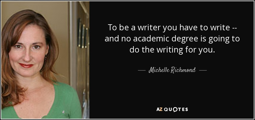 To be a writer you have to write -- and no academic degree is going to do the writing for you. - Michelle Richmond