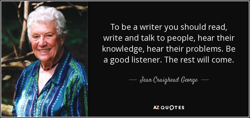 To be a writer you should read, write and talk to people, hear their knowledge, hear their problems. Be a good listener. The rest will come. - Jean Craighead George