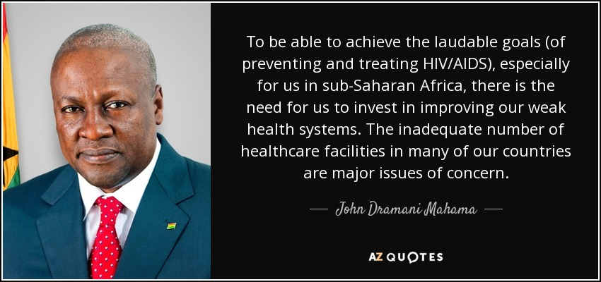 To be able to achieve the laudable goals (of preventing and treating HIV/AIDS), especially for us in sub-Saharan Africa, there is the need for us to invest in improving our weak health systems. The inadequate number of healthcare facilities in many of our countries are major issues of concern. - John Dramani Mahama