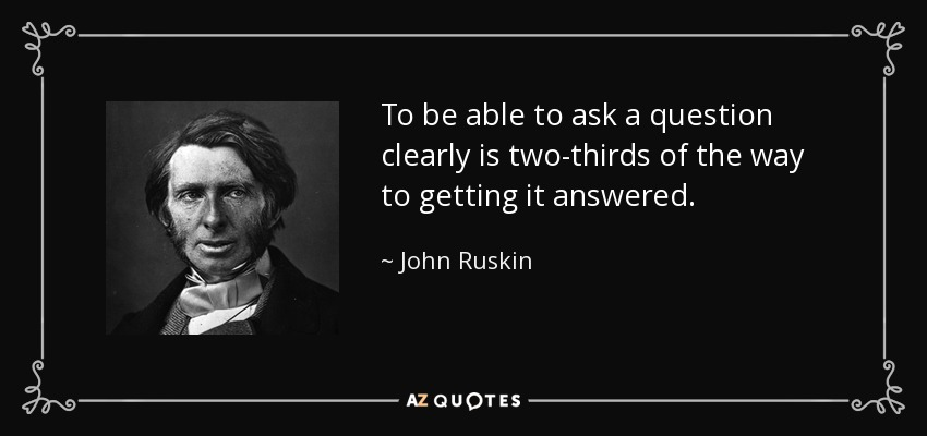 To be able to ask a question clearly is two-thirds of the way to getting it answered. - John Ruskin