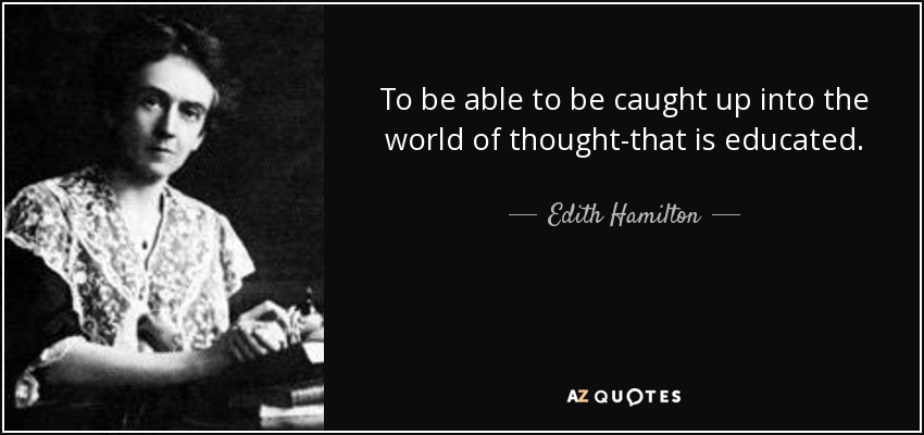 To be able to be caught up into the world of thought-that is educated. - Edith Hamilton