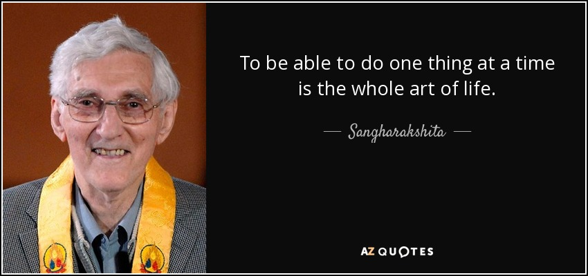 To be able to do one thing at a time is the whole art of life. - Sangharakshita
