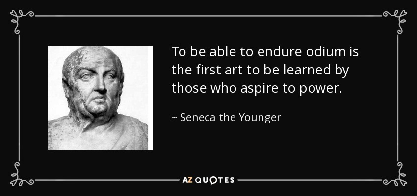 To be able to endure odium is the first art to be learned by those who aspire to power. - Seneca the Younger