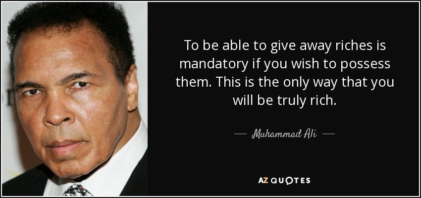 To be able to give away riches is mandatory if you wish to possess them. This is the only way that you will be truly rich. - Muhammad Ali