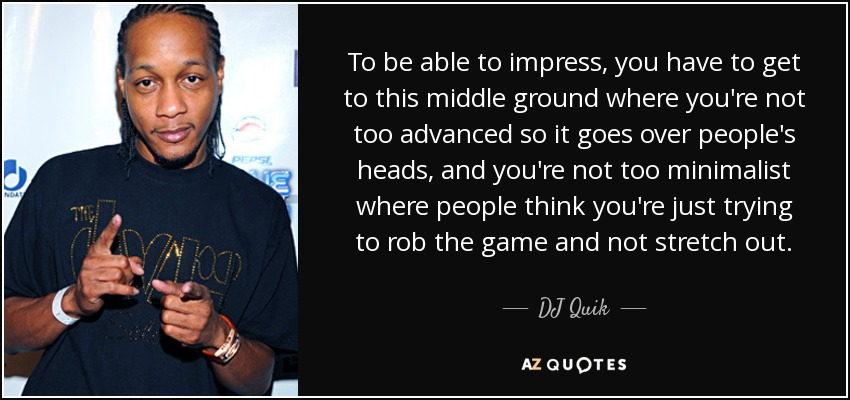 To be able to impress, you have to get to this middle ground where you're not too advanced so it goes over people's heads, and you're not too minimalist where people think you're just trying to rob the game and not stretch out. - DJ Quik