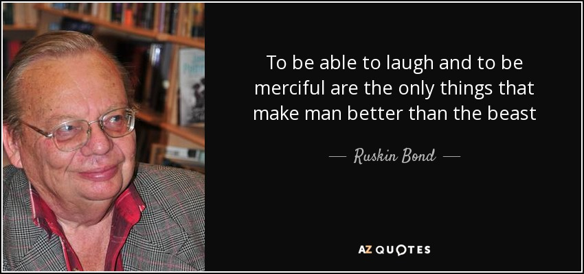 To be able to laugh and to be merciful are the only things that make man better than the beast - Ruskin Bond